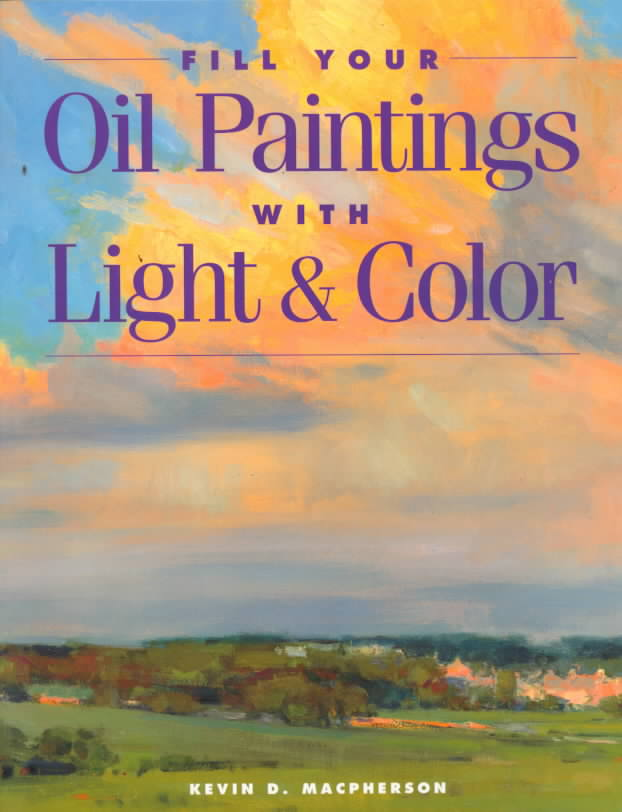 Fill Your Oil Paintings With Light & Color By Macpherson, Kevin D.